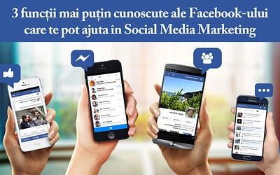 3 funcții mai puțin cunoscute ale Facebook-ului care te pot ajuta în Social Media Marketing